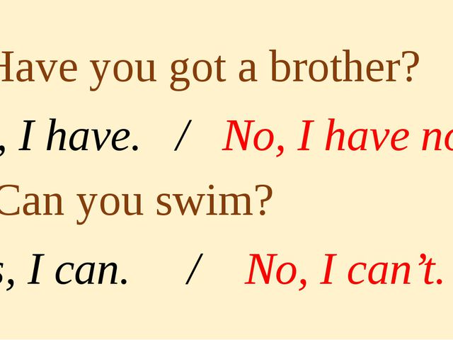1. Have you got a brother? Yes, I have. / No, I have not. 2. Can you swim? Y...