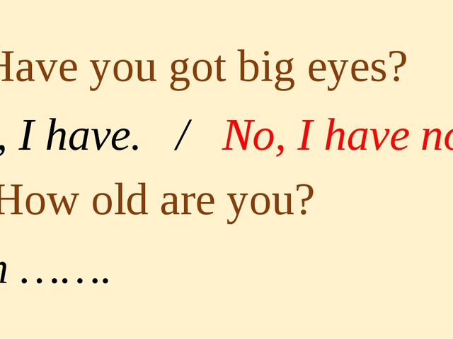 3. Have you got big eyes? Yes, I have. / No, I have not. 4. How old are you?...