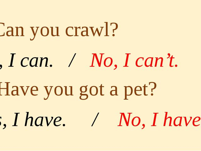 5. Can you crawl? Yes, I can. / No, I can't. 6. Have you got a pet? Yes, I h...