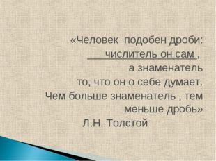 «Человек подобен дроби: числитель он сам , а знаменатель то, что он о себе д