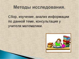 Сбор, изучение, анализ информации по данной теме, консультация у учителя мате