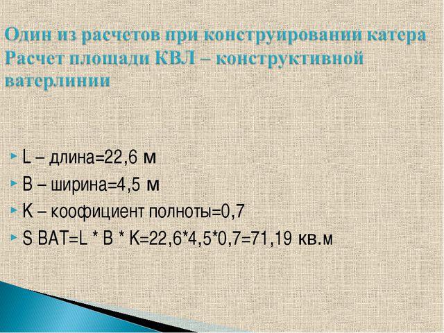 L – длина=22,6 м B – ширина=4,5 м K – коофициент полноты=0,7 S BAT=L * B * K=...