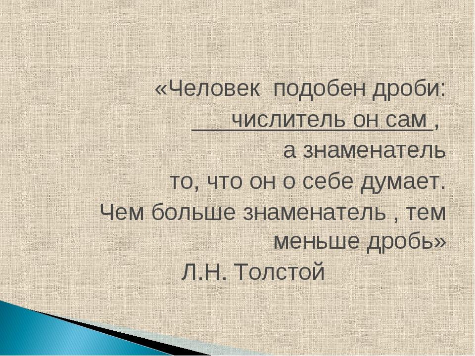 «Человек подобен дроби: числитель он сам , а знаменатель то, что он о себе д...