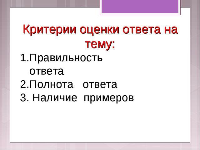 Критерии оценки ответа на тему: 1.Правильность ответа 2.Полнота ответа 3. Нал...