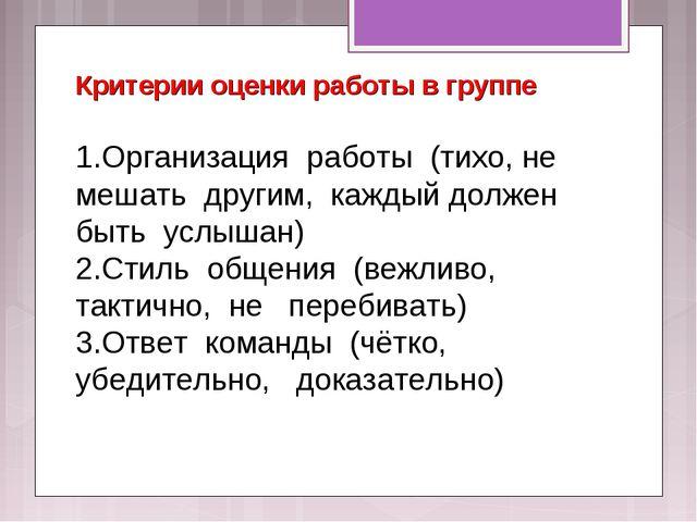 Критерии оценки работы в группе 1.Организация работы (тихо, не мешать другим,...
