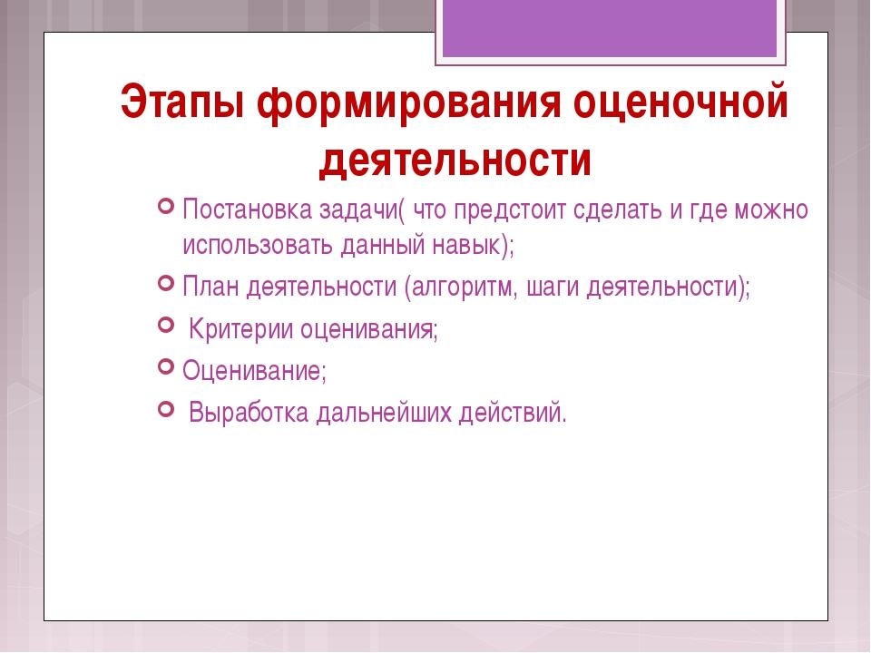 Этапы формирования оценочной деятельности Постановка задачи( что предстоит сд...