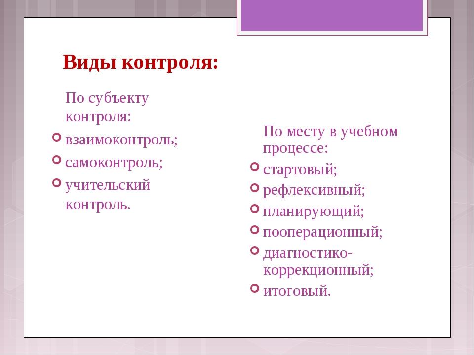 Виды контроля: По субъекту контроля: взаимоконтроль; самоконтроль; учительск...