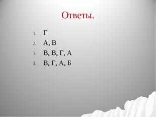 Ответы. Г А, В В, В, Г, А В, Г, А, Б