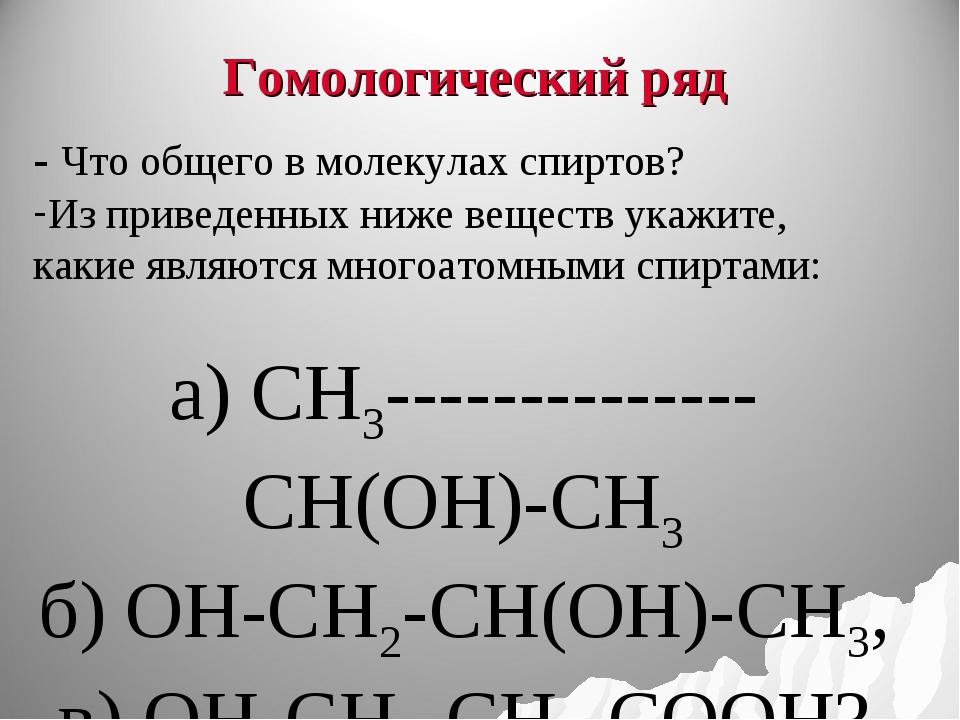 Гомологический ряд - Что общего в молекулах спиртов? Из приведенных ниже вещ...