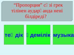 """""""Пропорция"""" сөзі грек тілінен аударғанда нені білдіреді? теңдік әдемілік муз"""