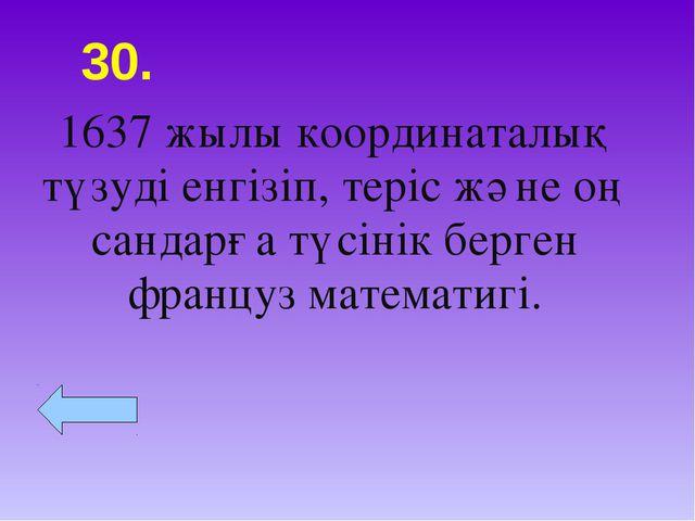 30. 1637 жылы координаталық түзуді енгізіп, теріс және оң сандарға түсінік бе...