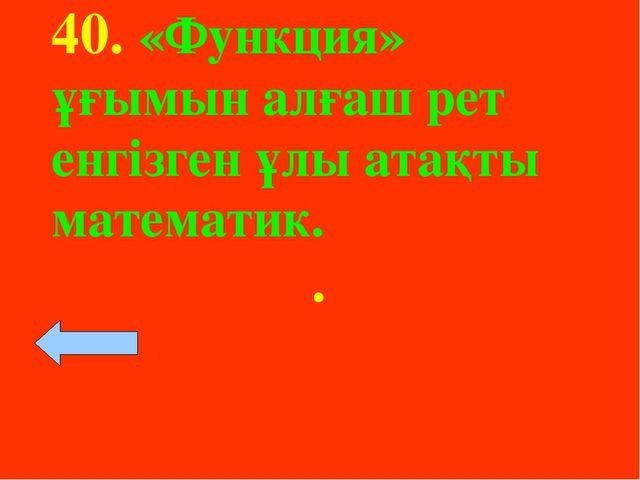 40. «Функция» ұғымын алғаш рет енгізген ұлы атақты математик. .