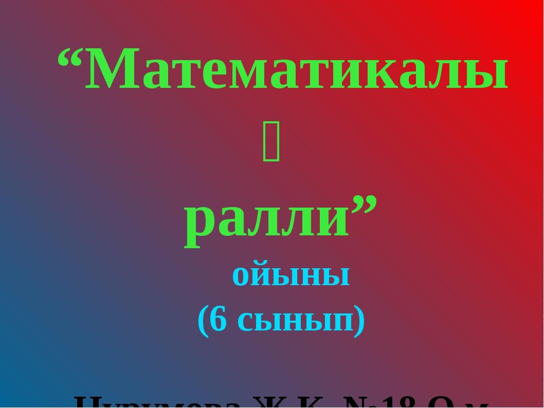 """""""Математикалық ралли"""" ойыны (6 сынып) Нурумова Ж.К. №18 О.м."""
