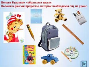 Помоги Буратино собраться в школу. Положи в рюкзак предметы, которые необходи