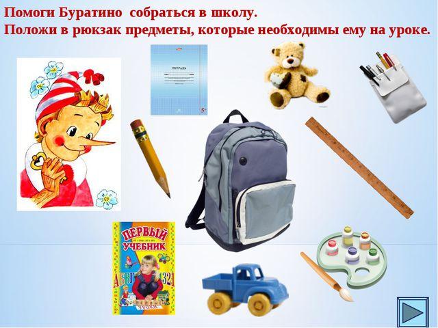 Помоги Буратино собраться в школу. Положи в рюкзак предметы, которые необходи...