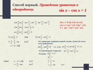 Способ первый. Приведение уравнения к однородному. sin x – cos x = 1 Это одно