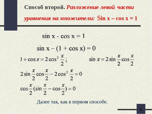 Способ второй. Разложение левой части уравнения на множители: sin x – cos x =...