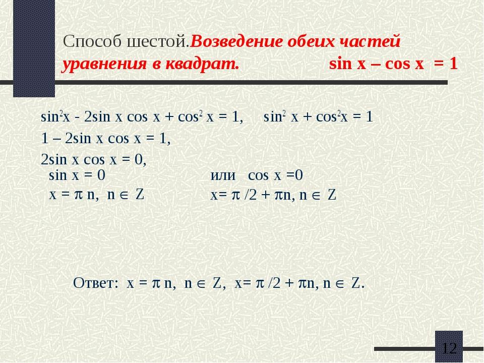 Способ шестой.Возведение обеих частей уравнения в квадрат. sin x – cos x = 1...