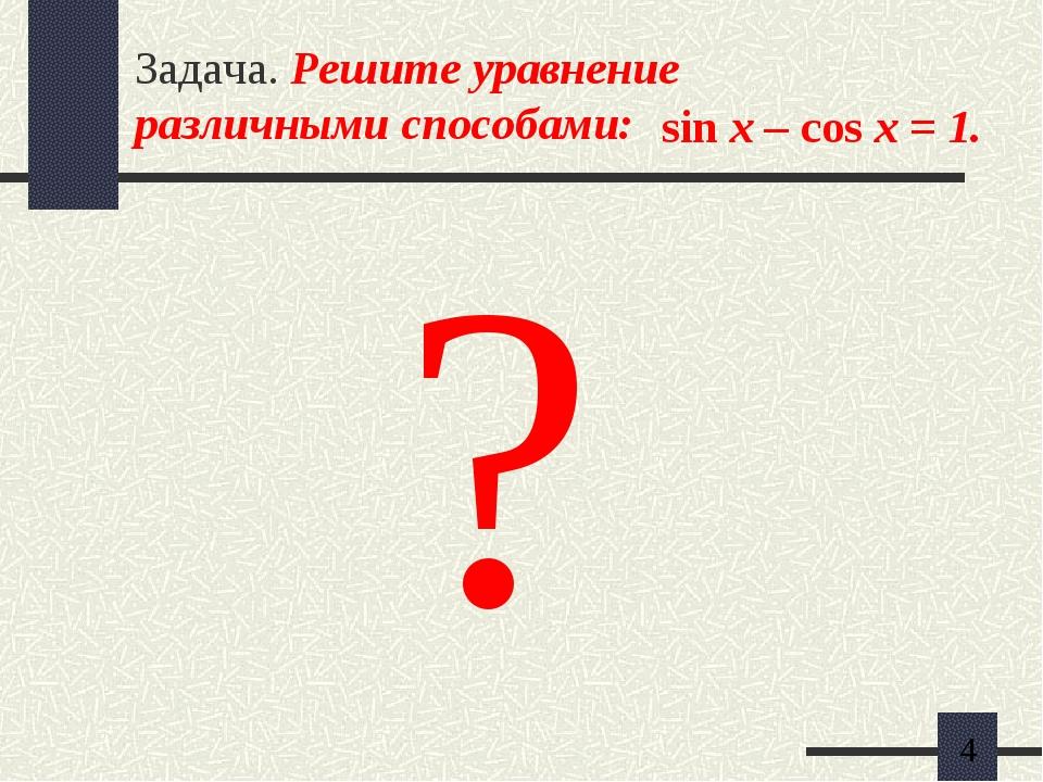 Задача. Решите уравнение различными способами: sin x – cos x = 1. ?