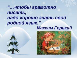 """""""…чтобы грамотно писать, надо хорошо знать свой родной язык."""" Максим Горький"""