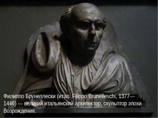 Филиппо Брунеллески (итал. Filippo Brunelleschi, 1377—1446) — великий итальян