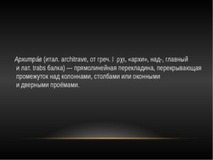 Архитрáв (итал. architrave, от греч. ἀρχι, «архи», над-, главный и лат. trabs