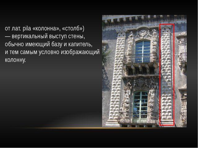 Пиля́стр (также пиля́стра, от лат. pila «колонна», «столб») — вертикальный в...