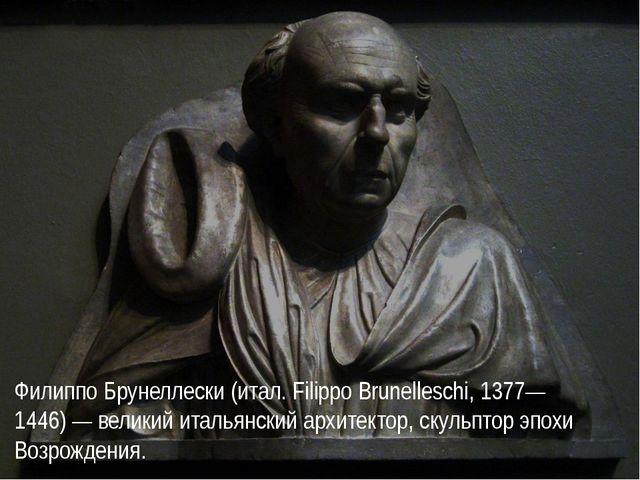 Филиппо Брунеллески (итал. Filippo Brunelleschi, 1377—1446) — великий итальян...