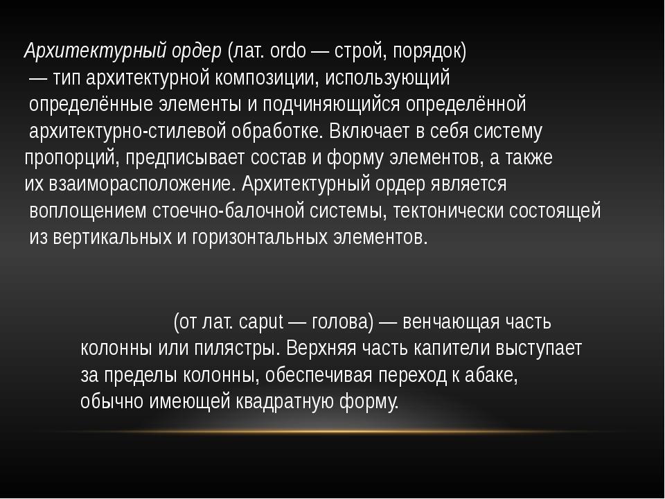 Капите́ль (от лат. caput — голова) — венчающая часть колонны или пилястры. Ве...