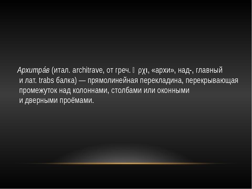 Архитрáв (итал. architrave, от греч. ἀρχι, «архи», над-, главный и лат. trabs...