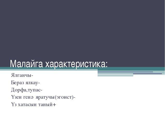 Малайга характеристика: Ялганчы- Бераз ялкау- Дорфа,тупас- Үзен генә яратучы(...