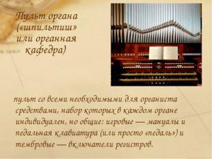 Пульт органа («шпильтиш» или органная кафедра) пульт со всеми необходимыми д