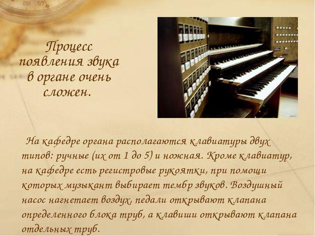 Процесс появления звука в органе очень сложен. На кафедре органа располагаютс...