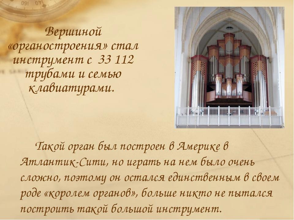 Вершиной «органостроения» стал инструмент с 33 112 трубами и семью клавиатура...
