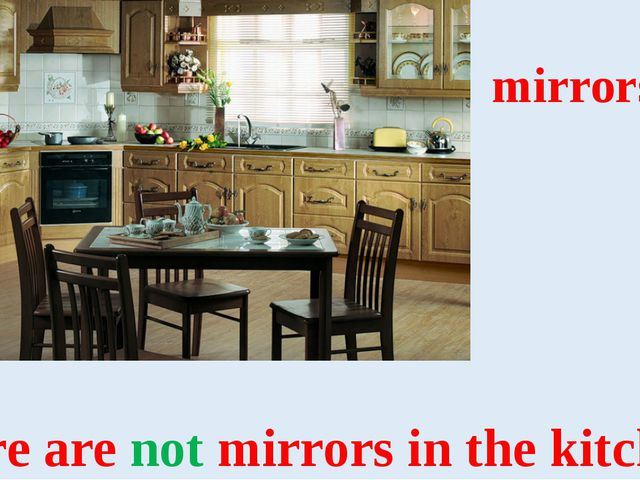 mirrors There are not mirrors in the kitchen.