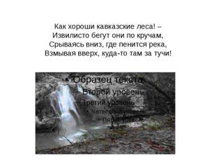Как хороши кавказские леса! – Извилисто бегут они по кручам, Срываясь вниз, г
