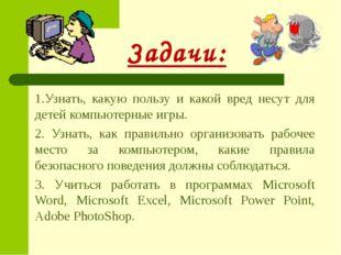 Задачи: 1.Узнать, какую пользу и какой вред несут для детей компьютерные игр