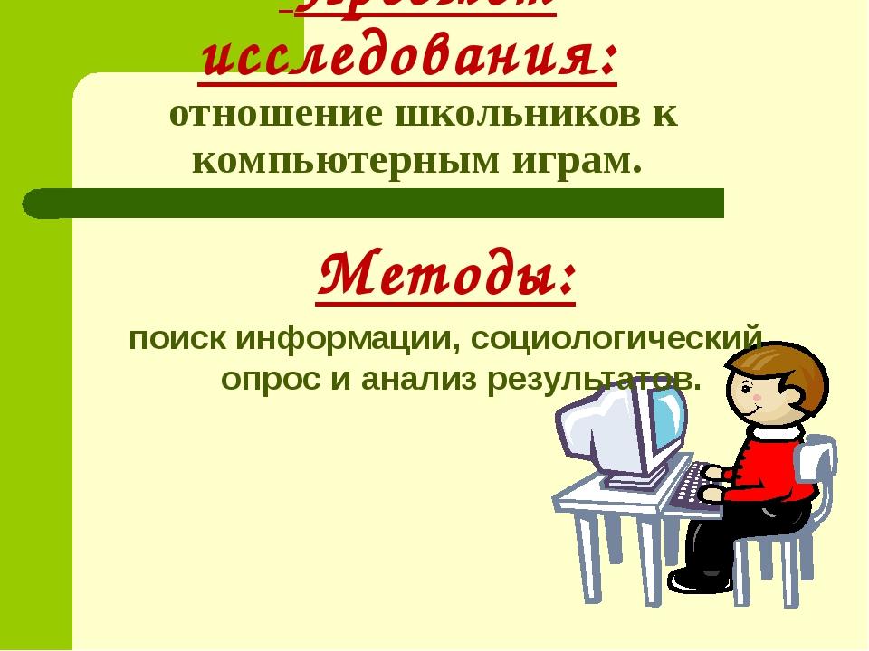 Предмет исследования: отношение школьников к компьютерным играм. Методы: пои...