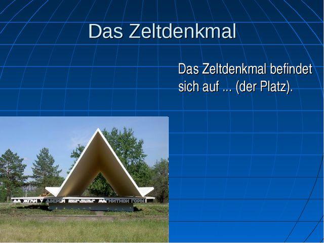Das Zeltdenkmal Das Zeltdenkmal befindet sich auf ... (der Platz).