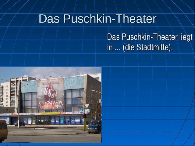 Das Puschkin-Theater Das Puschkin-Theater liegt in ... (die Stadtmitte).
