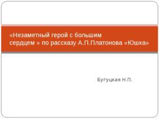 Бугуцкая Н.П. «Незаметный герой с большим сердцем » по рассказу А.П.Платонов