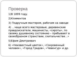 Проверка 1)В 1899 году. 2)Климентов 3) Подручным мастером, рабочим на заводе