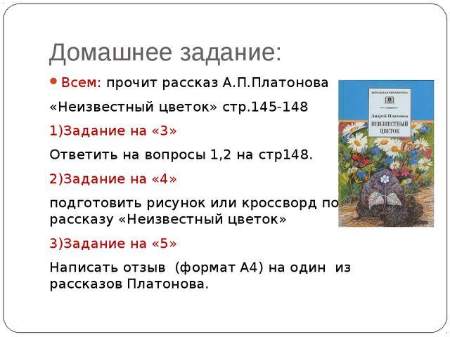 Домашнее задание: Всем: прочит рассказ А.П.Платонова «Неизвестный цветок» стр...