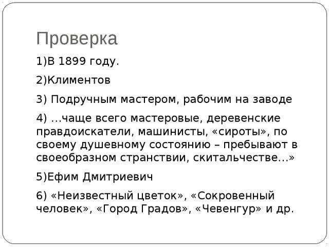 Проверка 1)В 1899 году. 2)Климентов 3) Подручным мастером, рабочим на заводе...