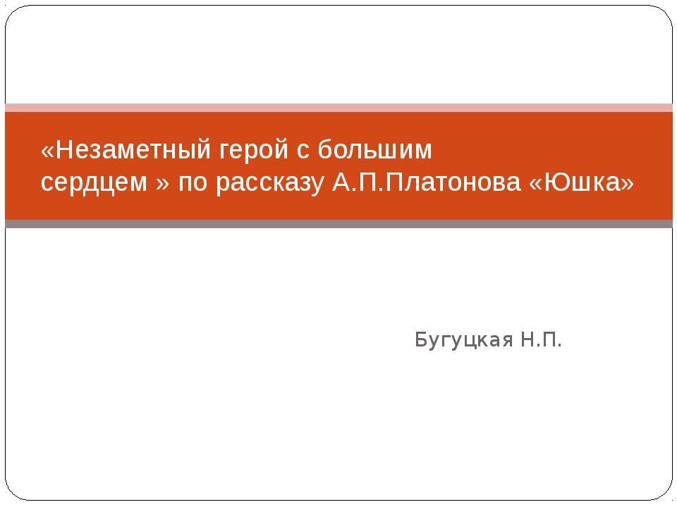 Бугуцкая Н.П. «Незаметный герой с большим сердцем » по рассказу А.П.Платонов...