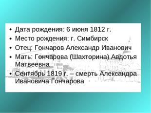 Дата рождения: 6 июня 1812 г. Место рождения: г. Симбирск Отец: Гончаров Але