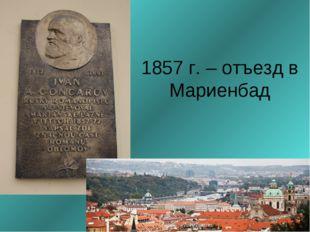 1857 г. – отъезд в Мариенбад