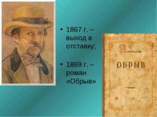 1867 г. – выход в отставку; 1869 г. – роман «Обрыв»