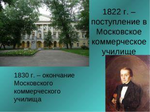 1822 г. – поступление в Московское коммерческое училище 1830 г. – окончание М
