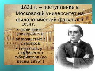 1831 г. – поступление в Московский университет на филологический факультет 18